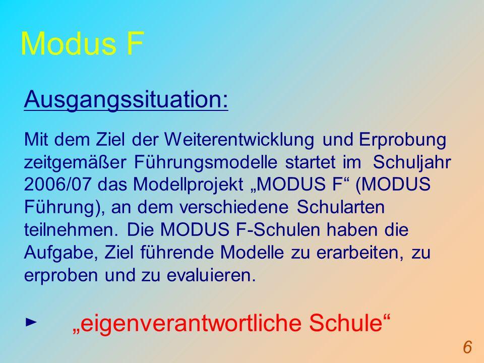 6 Modus F Ausgangssituation: Mit dem Ziel der Weiterentwicklung und Erprobung zeitgemäßer Führungsmodelle startet im Schuljahr 2006/07 das Modellprojekt MODUS F (MODUS Führung), an dem verschiedene Schularten teilnehmen.