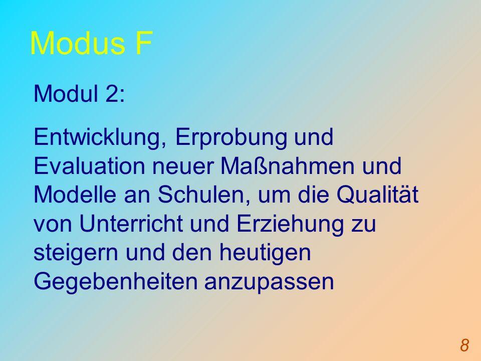 8 Modus F Modul 2: Entwicklung, Erprobung und Evaluation neuer Maßnahmen und Modelle an Schulen, um die Qualität von Unterricht und Erziehung zu steigern und den heutigen Gegebenheiten anzupassen