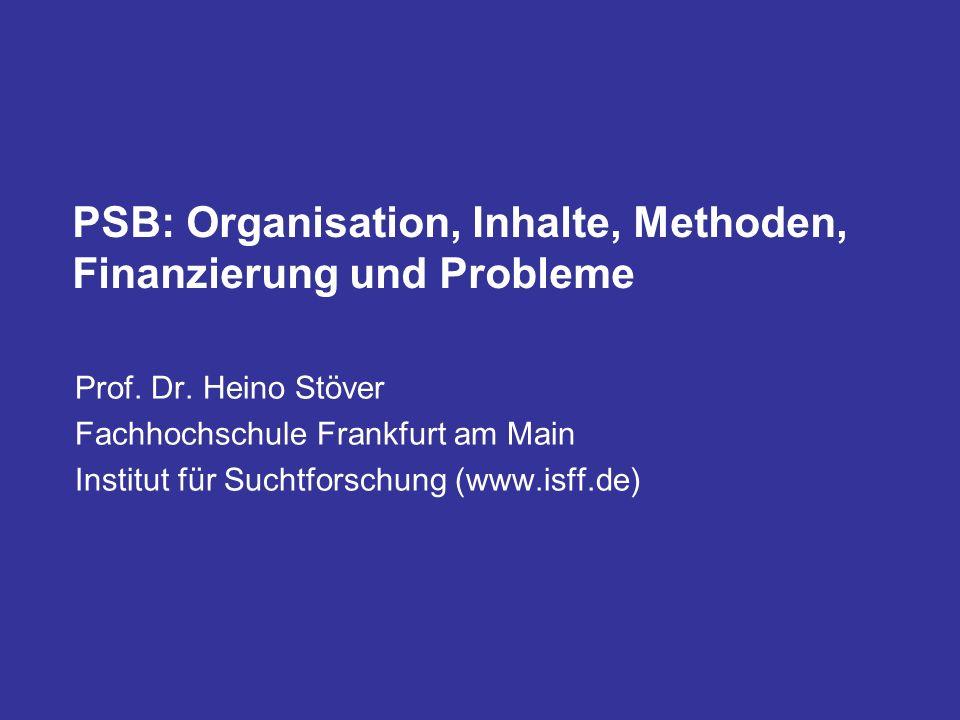 PSB: Organisation, Inhalte, Methoden, Finanzierung und Probleme Prof. Dr. Heino Stöver Fachhochschule Frankfurt am Main Institut für Suchtforschung (w