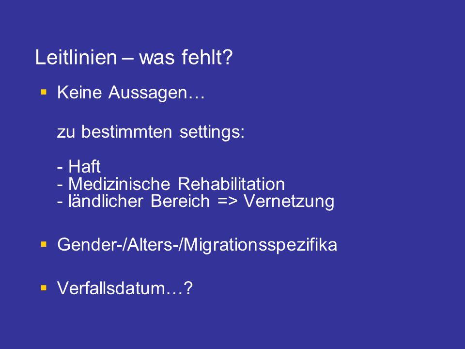 Leitlinien – was fehlt? Keine Aussagen… zu bestimmten settings: - Haft - Medizinische Rehabilitation - ländlicher Bereich => Vernetzung Gender-/Alters