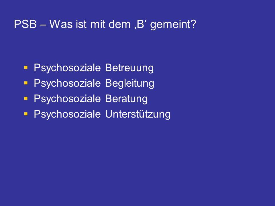PSB – Was ist mit dem B gemeint? Psychosoziale Betreuung Psychosoziale Begleitung Psychosoziale Beratung Psychosoziale Unterstützung