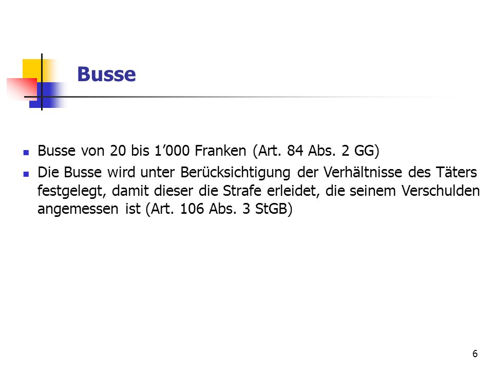 6 Busse Busse von 20 bis 1000 Franken (Art. 84 Abs. 2 GG) Die Busse wird unter Berücksichtigung der Verhältnisse des Täters festgelegt, damit dieser d