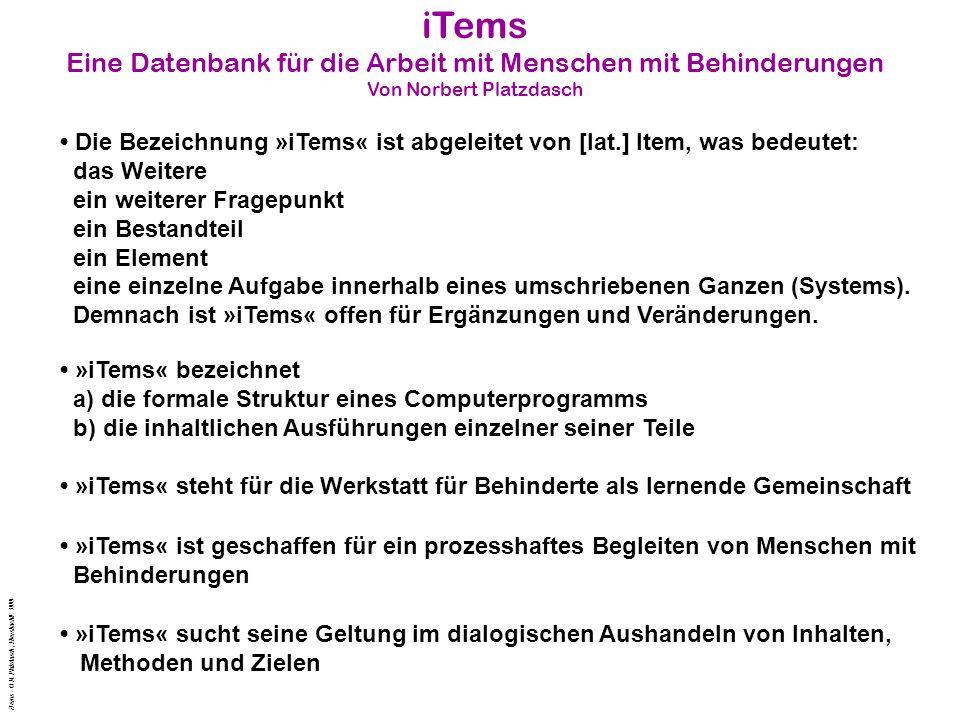 iTems Eine Datenbank für die Arbeit mit Menschen mit Behinderungen Von Norbert Platzdasch Die Bezeichnung »iTems« ist abgeleitet von [lat.] Item, was bedeutet: das Weitere ein weiterer Fragepunkt ein Bestandteil ein Element eine einzelne Aufgabe innerhalb eines umschriebenen Ganzen (Systems).
