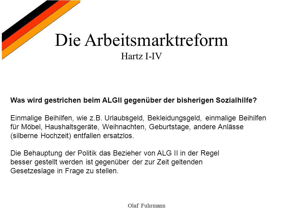 Die Arbeitsmarktreform Hartz I-IV Olaf Fuhrmann Was wird gestrichen beim ALGII gegenüber der bisherigen Sozialhilfe? Einmalige Beihilfen, wie z.B. Url