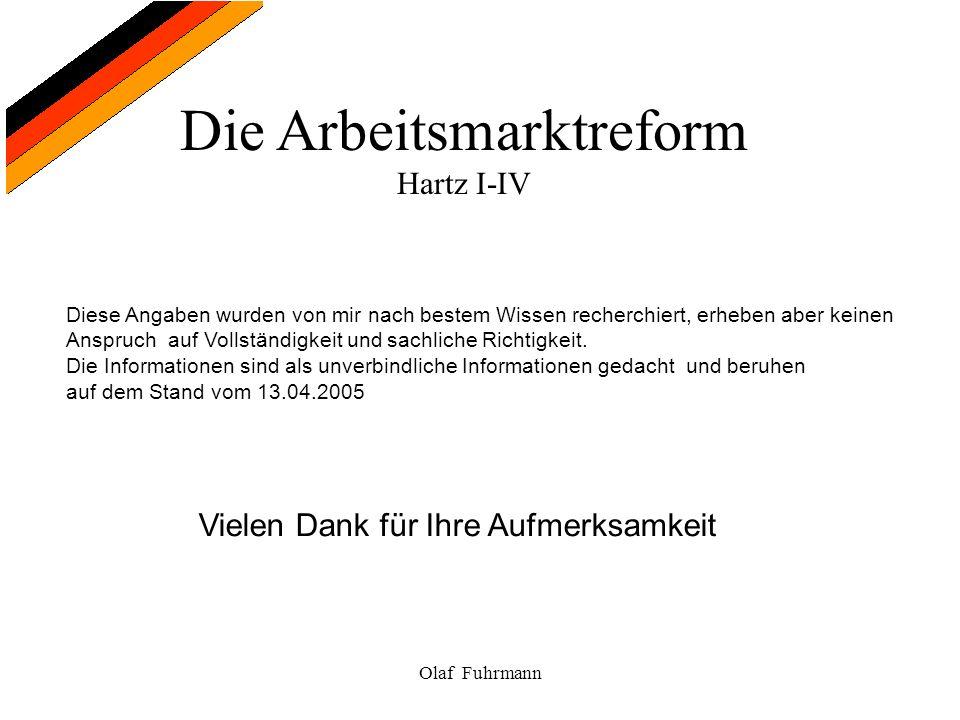 Die Arbeitsmarktreform Hartz I-IV Olaf Fuhrmann Diese Angaben wurden von mir nach bestem Wissen recherchiert, erheben aber keinen Anspruch auf Vollstä