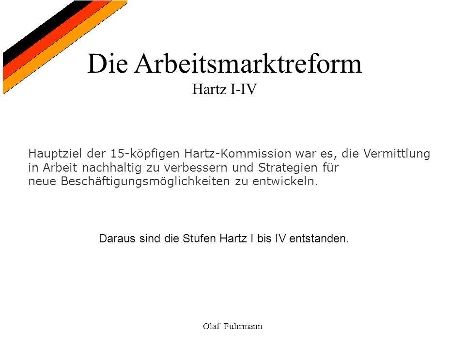 Die Arbeitsmarktreform Hartz I-IV Olaf Fuhrmann Hauptziel der 15-köpfigen Hartz-Kommission war es, die Vermittlung in Arbeit nachhaltig zu verbessern