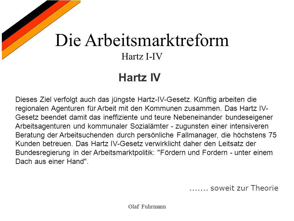 Die Arbeitsmarktreform Hartz I-IV Olaf Fuhrmann Hartz IV Dieses Ziel verfolgt auch das jüngste Hartz-IV-Gesetz. Künftig arbeiten die regionalen Agentu