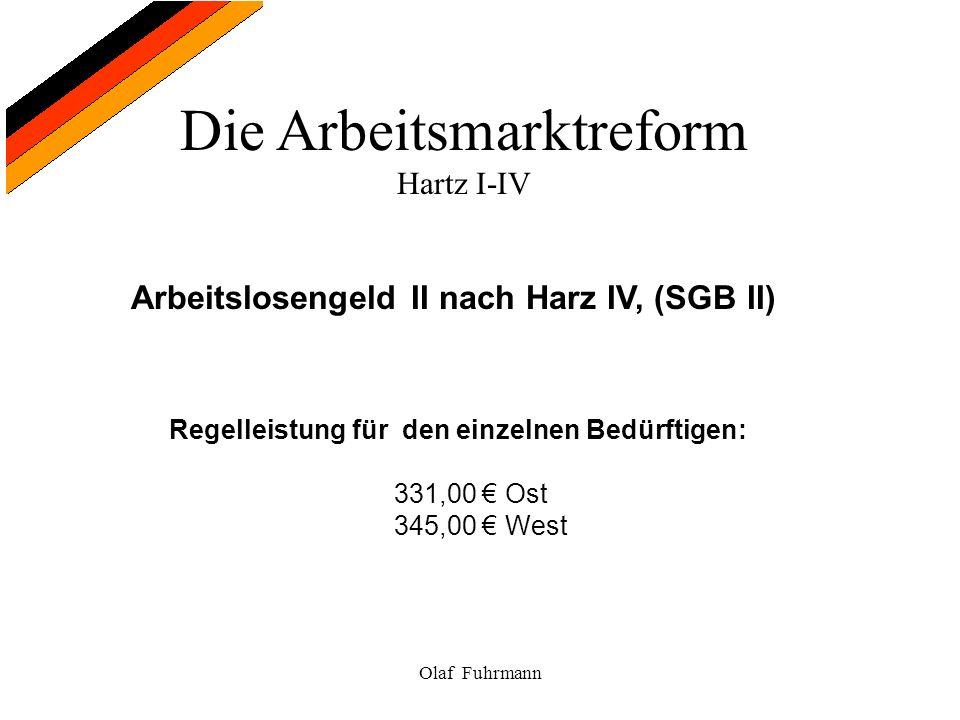 Die Arbeitsmarktreform Hartz I-IV Olaf Fuhrmann Arbeitslosengeld II nach Harz IV, (SGB II) Regelleistung für den einzelnen Bedürftigen: 331,00 Ost 345