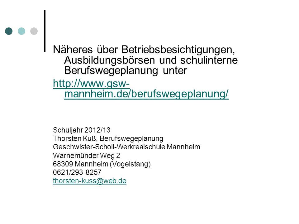 Näheres über Betriebsbesichtigungen, Ausbildungsbörsen und schulinterne Berufswegeplanung unter http://www.gsw- mannheim.de/berufswegeplanung/ Schulja