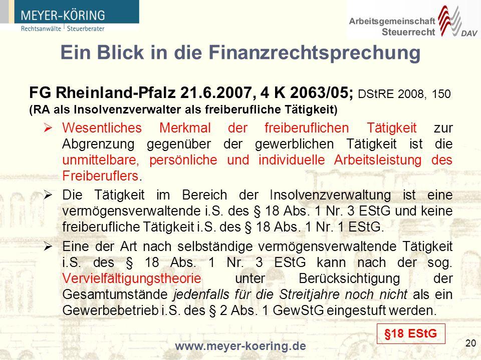 www.meyer-koering.de 20 Ein Blick in die Finanzrechtsprechung FG Rheinland-Pfalz 21.6.2007, 4 K 2063/05; DStRE 2008, 150 (RA als Insolvenzverwalter als freiberufliche Tätigkeit) Wesentliches Merkmal der freiberuflichen Tätigkeit zur Abgrenzung gegenüber der gewerblichen Tätigkeit ist die unmittelbare, persönliche und individuelle Arbeitsleistung des Freiberuflers.