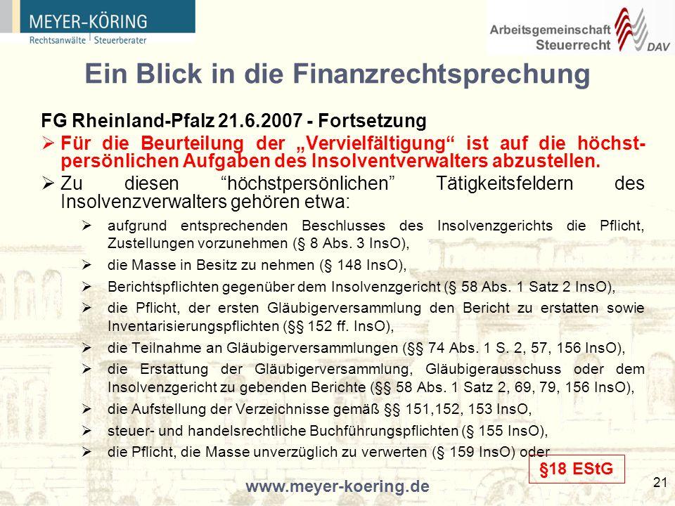www.meyer-koering.de 21 Ein Blick in die Finanzrechtsprechung FG Rheinland-Pfalz 21.6.2007 - Fortsetzung Für die Beurteilung der Vervielfältigung ist auf die höchst- persönlichen Aufgaben des Insolventverwalters abzustellen.