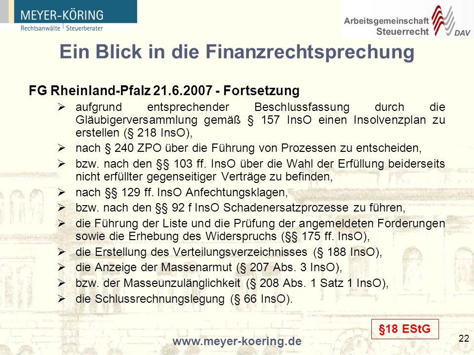 www.meyer-koering.de 22 Ein Blick in die Finanzrechtsprechung FG Rheinland-Pfalz 21.6.2007 - Fortsetzung aufgrund entsprechender Beschlussfassung durch die Gläubigerversammlung gemäß § 157 InsO einen Insolvenzplan zu erstellen (§ 218 InsO), nach § 240 ZPO über die Führung von Prozessen zu entscheiden, bzw.