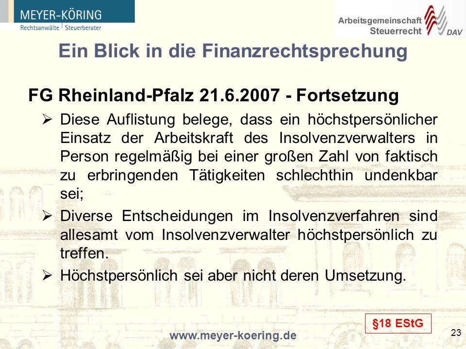 www.meyer-koering.de 23 Ein Blick in die Finanzrechtsprechung FG Rheinland-Pfalz 21.6.2007 - Fortsetzung Diese Auflistung belege, dass ein höchstpersönlicher Einsatz der Arbeitskraft des Insolvenzverwalters in Person regelmäßig bei einer großen Zahl von faktisch zu erbringenden Tätigkeiten schlechthin undenkbar sei; Diverse Entscheidungen im Insolvenzverfahren sind allesamt vom Insolvenzverwalter höchstpersönlich zu treffen.