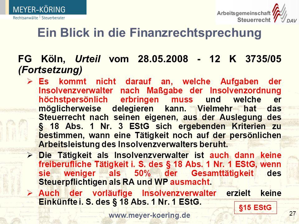 www.meyer-koering.de 27 Ein Blick in die Finanzrechtsprechung FG Köln, Urteil vom 28.05.2008 - 12 K 3735/05 (Fortsetzung) Es kommt nicht darauf an, welche Aufgaben der Insolvenzverwalter nach Maßgabe der Insolvenzordnung höchstpersönlich erbringen muss und welche er möglicherweise delegieren kann.
