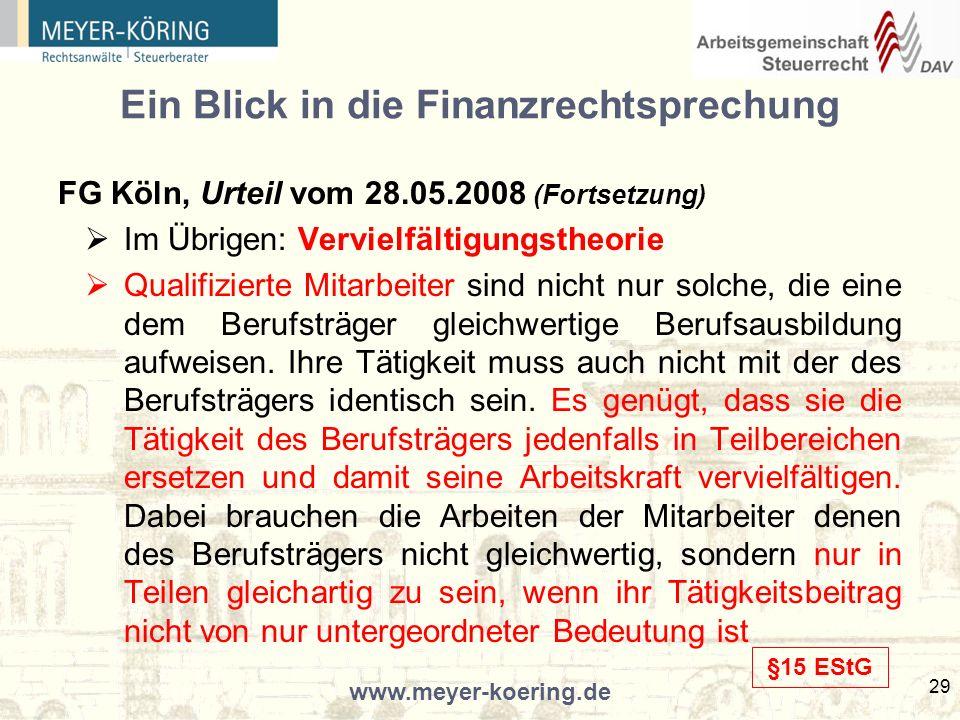www.meyer-koering.de 29 Ein Blick in die Finanzrechtsprechung FG Köln, Urteil vom 28.05.2008 (Fortsetzung) Im Übrigen: Vervielfältigungstheorie Qualifizierte Mitarbeiter sind nicht nur solche, die eine dem Berufsträger gleichwertige Berufsausbildung aufweisen.