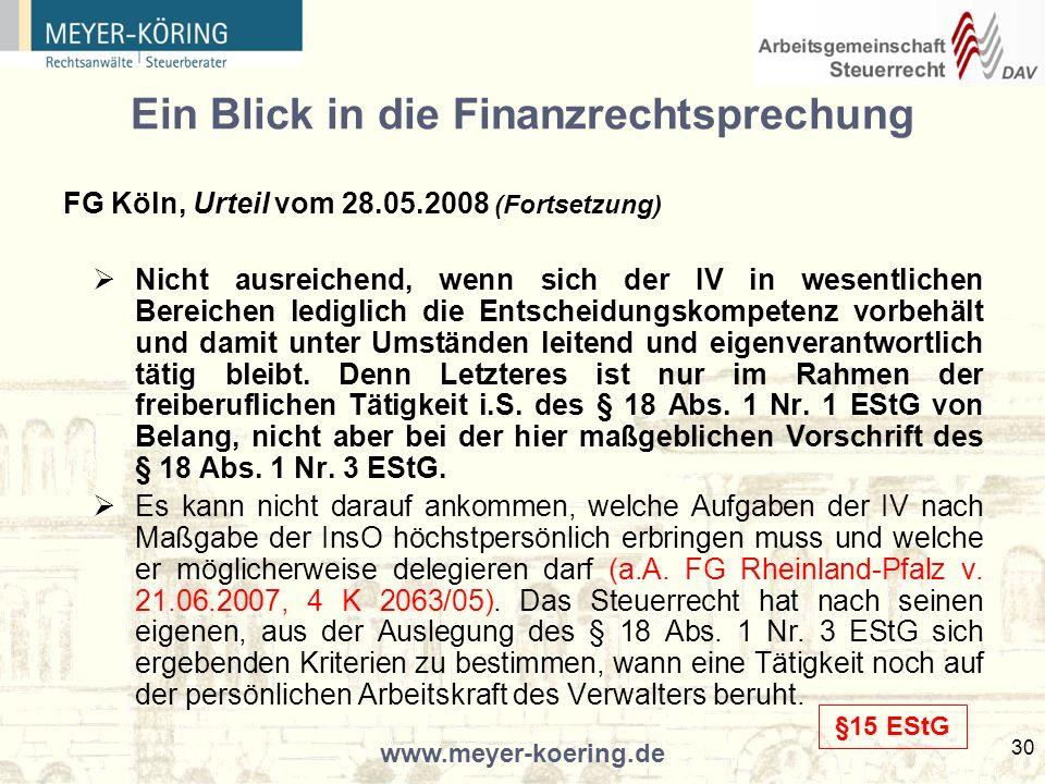www.meyer-koering.de 30 Ein Blick in die Finanzrechtsprechung FG Köln, Urteil vom 28.05.2008 (Fortsetzung) Nicht ausreichend, wenn sich der IV in wesentlichen Bereichen lediglich die Entscheidungskompetenz vorbehält und damit unter Umständen leitend und eigenverantwortlich tätig bleibt.