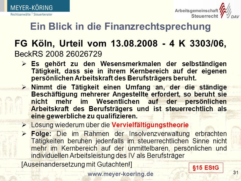 www.meyer-koering.de 31 Ein Blick in die Finanzrechtsprechung FG Köln, Urteil vom 13.08.2008 - 4 K 3303/06, BeckRS 2008 26026729 Es gehört zu den Wesensmerkmalen der selbständigen Tätigkeit, dass sie in ihrem Kernbereich auf der eigenen persönlichen Arbeitskraft des Berufsträgers beruht.