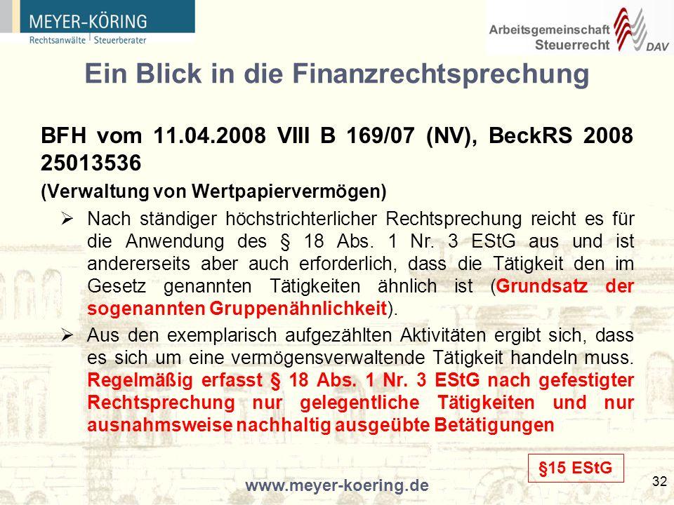 www.meyer-koering.de 32 Ein Blick in die Finanzrechtsprechung BFH vom 11.04.2008 VIII B 169/07 (NV), BeckRS 2008 25013536 (Verwaltung von Wertpapiervermögen) Nach ständiger höchstrichterlicher Rechtsprechung reicht es für die Anwendung des § 18 Abs.