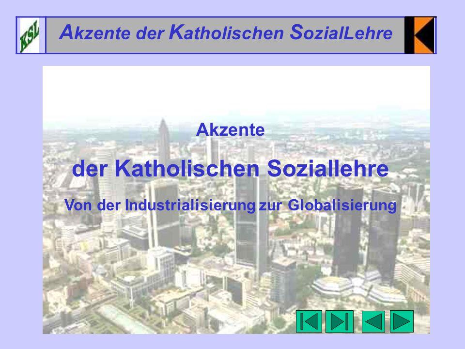 1 A kzente der K atholischen S ozialLehre Akzente der Katholischen Soziallehre Von der Industrialisierung zur Globalisierung