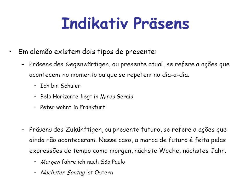 Indikativ Präsens Em alemão existem dois tipos de presente: –Präsens des Gegenwärtigen, ou presente atual, se refere a ações que acontecem no momento ou que se repetem no dia-a-dia.