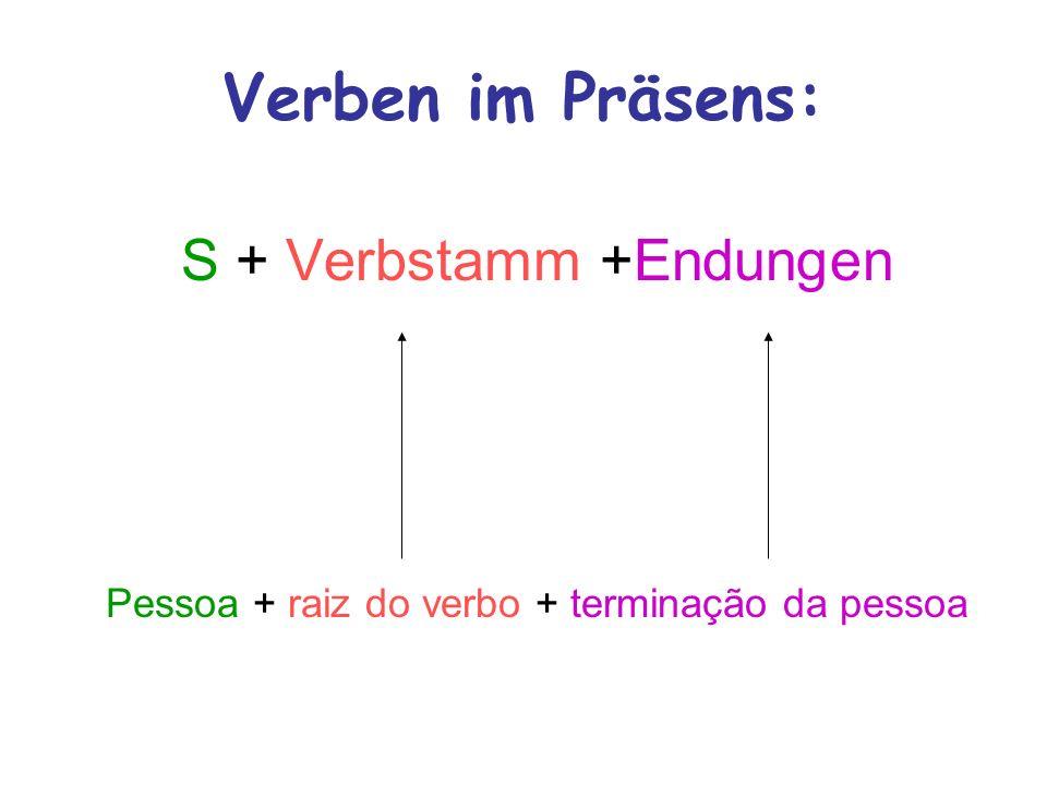 Verben im Präsens: S + Verbstamm +Endungen Pessoa + raiz do verbo + terminação da pessoa