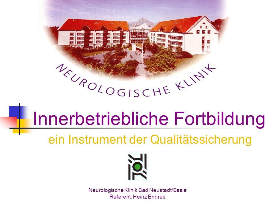 Innerbetriebliche Fortbildung ein Instrument der Qualitätssicherung Neurologische Klinik Bad Neustadt/Saale Referent: Heinz Endres