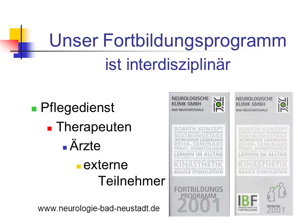 Unser Fortbildungsprogramm ist interdisziplinär Pflegedienst Therapeuten Ärzte externe Teilnehmer www.neurologie-bad-neustadt.de