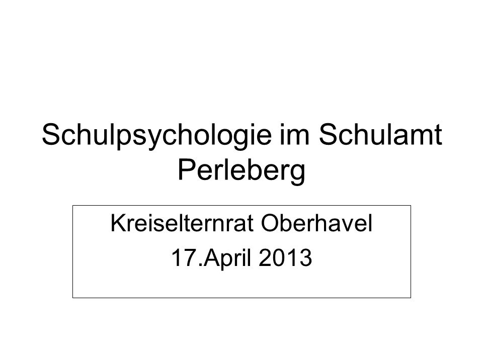 Schulpsychologie im Schulamt Perleberg Kreiselternrat Oberhavel 17.April 2013