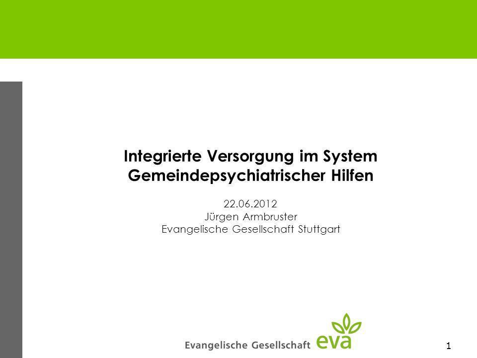 1 Integrierte Versorgung im System Gemeindepsychiatrischer Hilfen 22.06.2012 Jürgen Armbruster Evangelische Gesellschaft Stuttgart