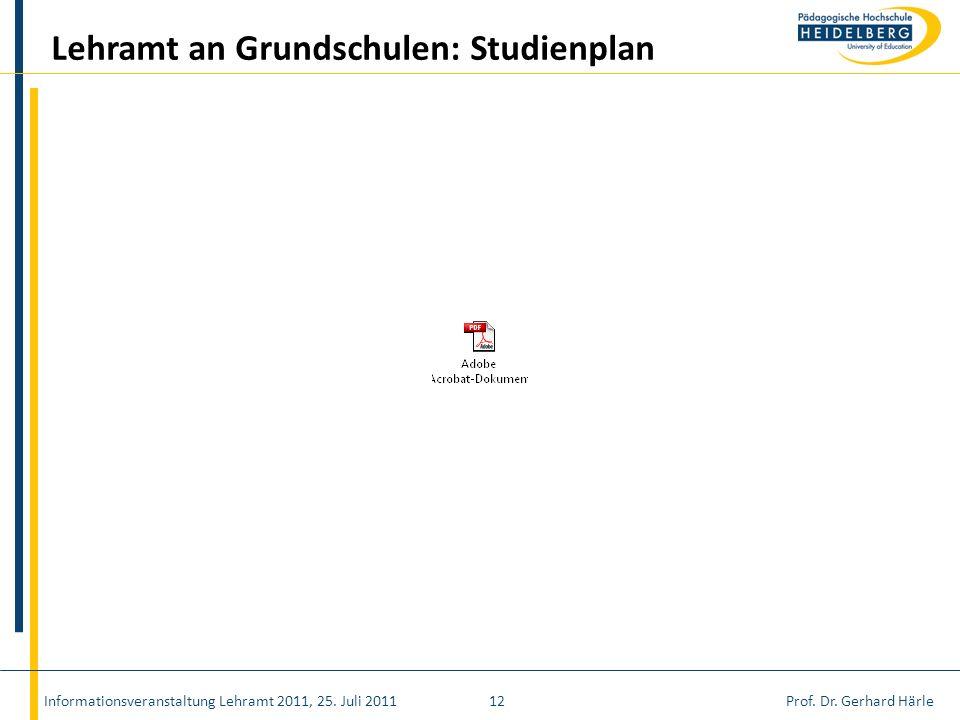 Prof. Dr. Gerhard HärleInformationsveranstaltung Lehramt 2011, 25. Juli 201112 Lehramt an Grundschulen: Studienplan