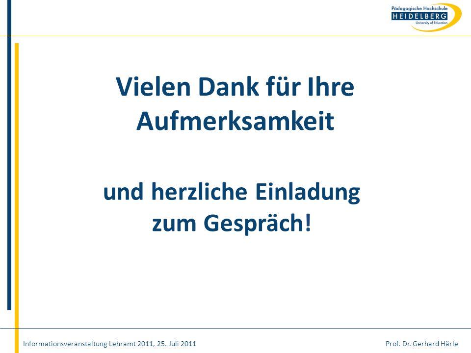 Prof. Dr. Gerhard HärleInformationsveranstaltung Lehramt 2011, 25. Juli 2011 Vielen Dank für Ihre Aufmerksamkeit und herzliche Einladung zum Gespräch!