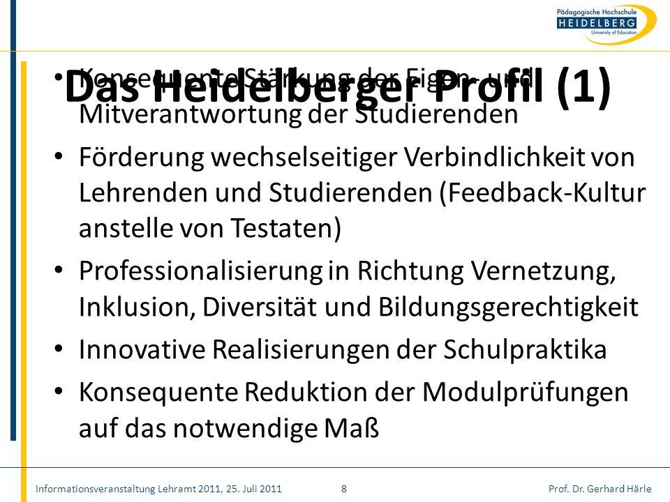 Prof. Dr. Gerhard HärleInformationsveranstaltung Lehramt 2011, 25. Juli 20118 Das Heidelberger Profil (1) Konsequente Stärkung der Eigen- und Mitveran