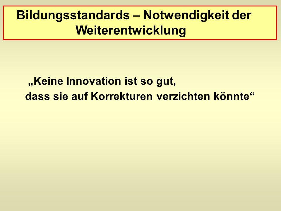 Bildungsstandards – Notwendigkeit der Weiterentwicklung Keine Innovation ist so gut, dass sie auf Korrekturen verzichten könnte