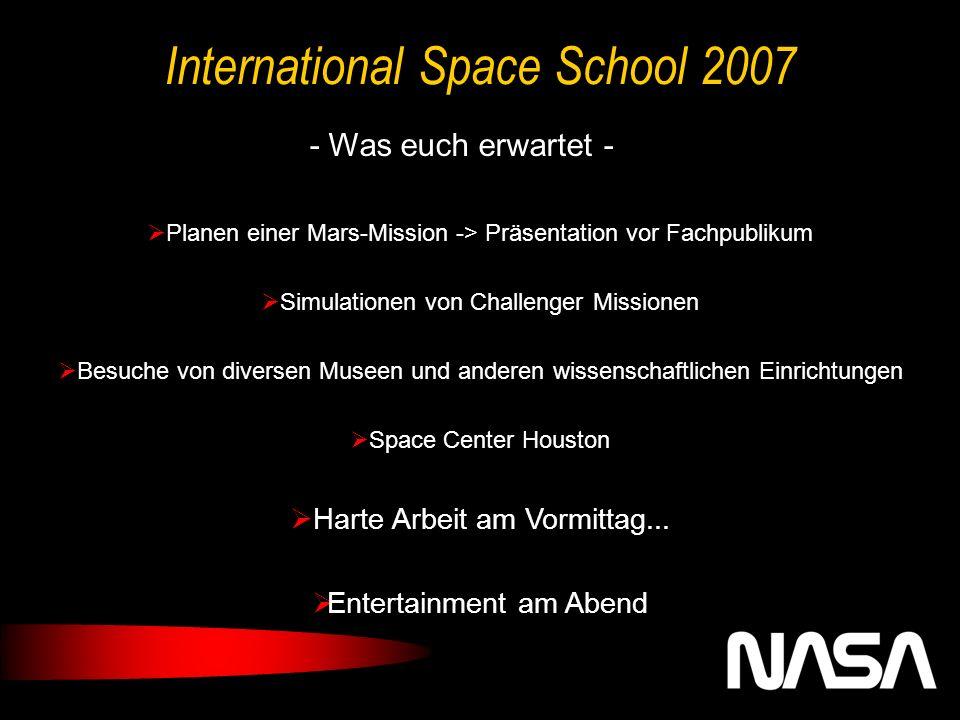 International Space School 2007 - Was euch erwartet - Planen einer Mars-Mission -> Präsentation vor Fachpublikum Simulationen von Challenger Missionen Besuche von diversen Museen und anderen wissenschaftlichen Einrichtungen Space Center Houston Harte Arbeit am Vormittag...