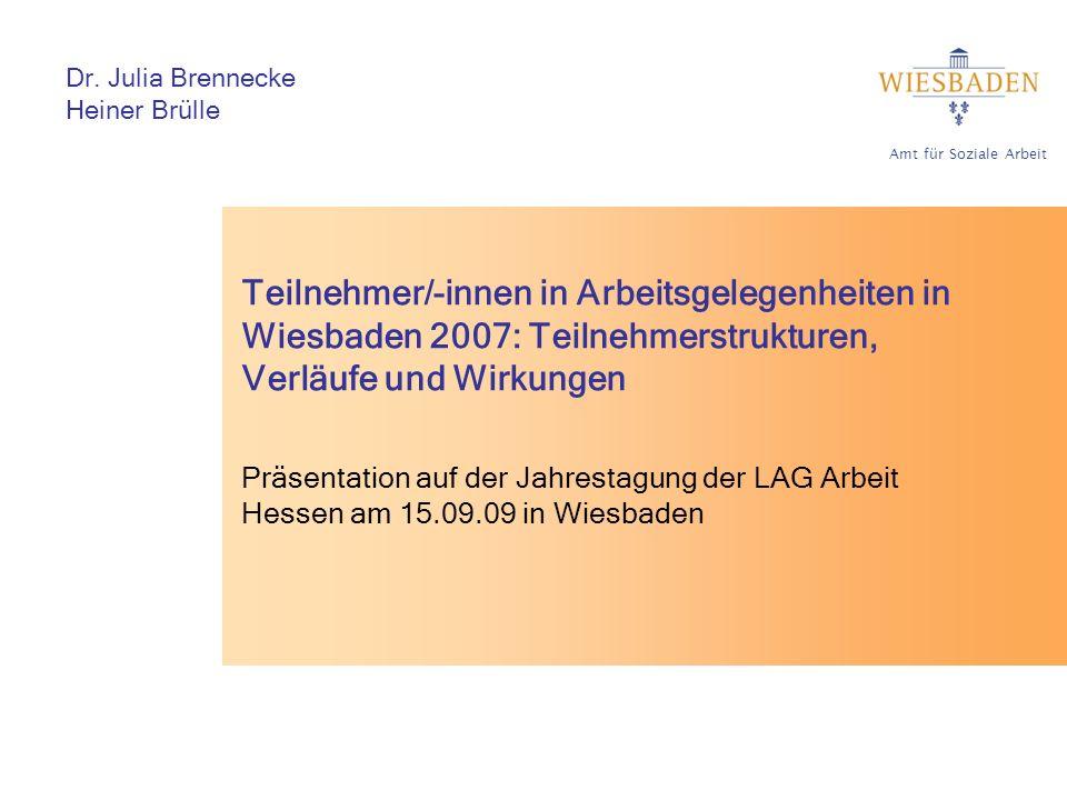 Amt für Soziale Arbeit Teilnehmer/-innen in Arbeitsgelegenheiten in Wiesbaden 2007: Teilnehmerstrukturen, Verläufe und Wirkungen Präsentation auf der Jahrestagung der LAG Arbeit Hessen am 15.09.09 in Wiesbaden Dr.