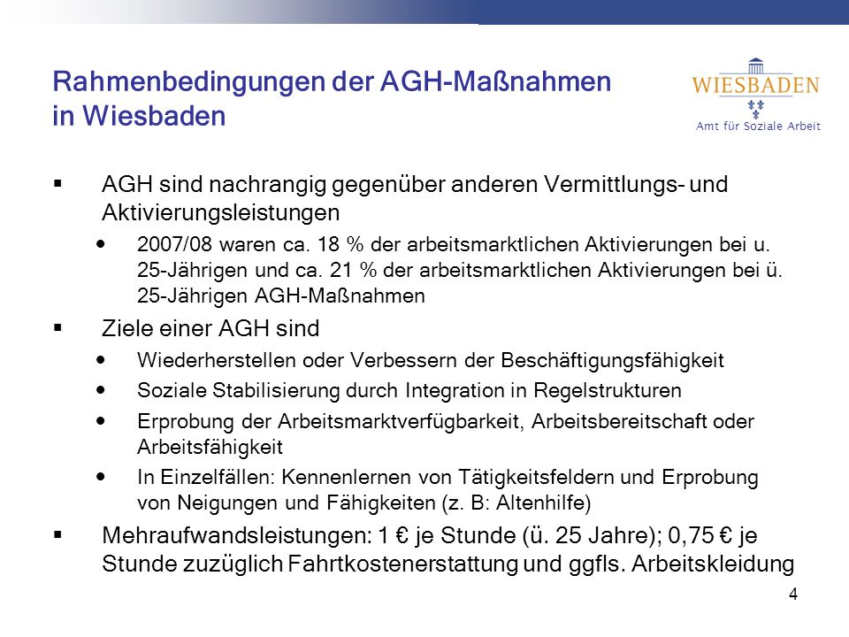 Amt für Soziale Arbeit 4 Rahmenbedingungen der AGH-Maßnahmen in Wiesbaden AGH sind nachrangig gegenüber anderen Vermittlungs- und Aktivierungsleistungen 2007/08 waren ca.