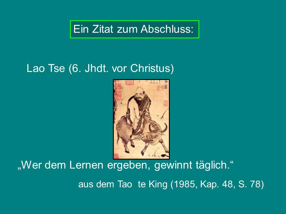 Ein Zitat zum Abschluss: Lao Tse (6. Jhdt. vor Christus) aus dem Tao te King (1985, Kap. 48, S. 78) Wer dem Lernen ergeben, gewinnt täglich.