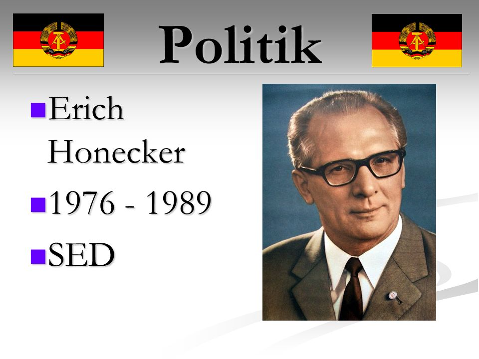 Politik Erich Honecker Erich Honecker 1976 - 1989 1976 - 1989 SED SED