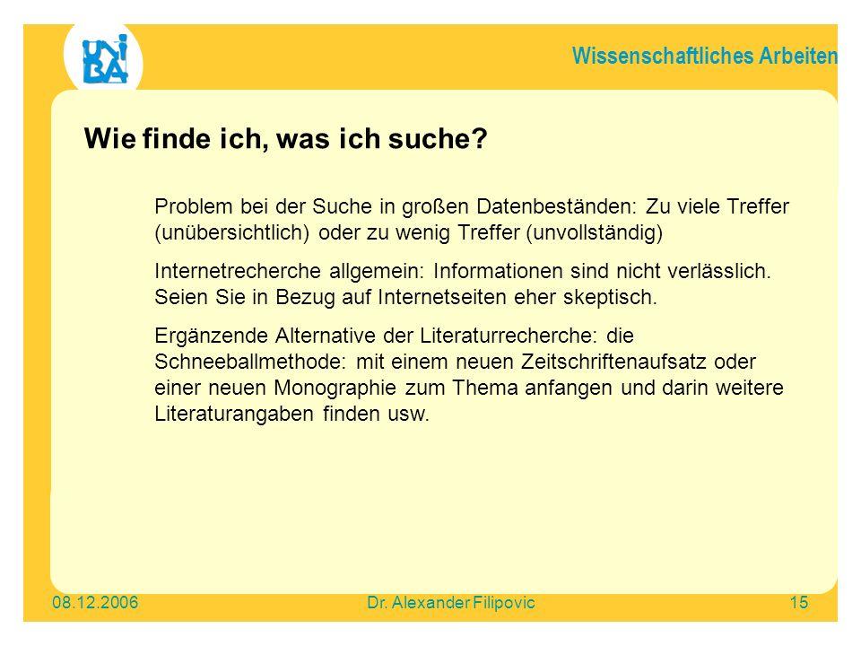 Wissenschaftliches Arbeiten 08.12.2006Dr. Alexander Filipovic15 Wie finde ich, was ich suche? Problem bei der Suche in großen Datenbeständen: Zu viele