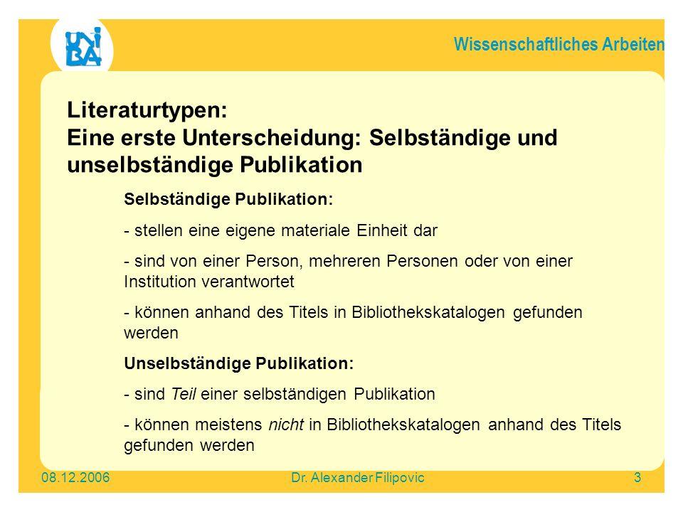 Wissenschaftliches Arbeiten 08.12.2006Dr. Alexander Filipovic3 Literaturtypen: Eine erste Unterscheidung: Selbständige und unselbständige Publikation