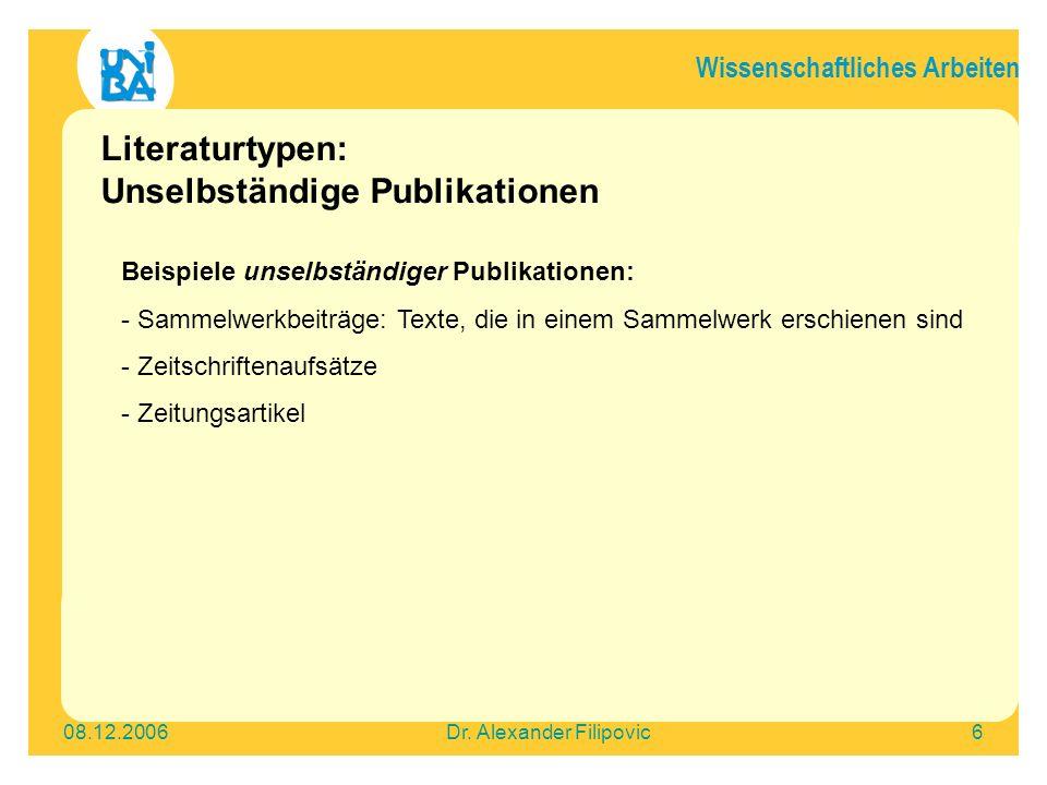 Wissenschaftliches Arbeiten 08.12.2006Dr. Alexander Filipovic6 Literaturtypen: Unselbständige Publikationen Beispiele unselbständiger Publikationen: -