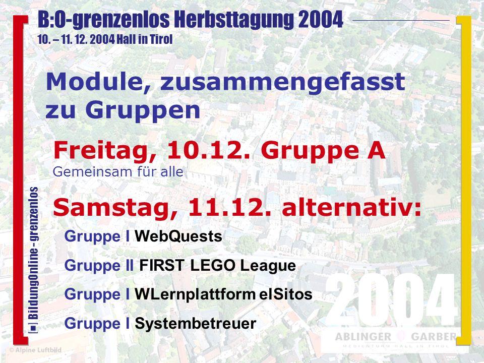 B:O-grenzenlos Herbsttagung 2004 10. – 11. 12. 2004 Hall in Tirol 2004 BildungOnline - grenzenlos Module, zusammengefasst zu Gruppen Freitag, 10.12. G