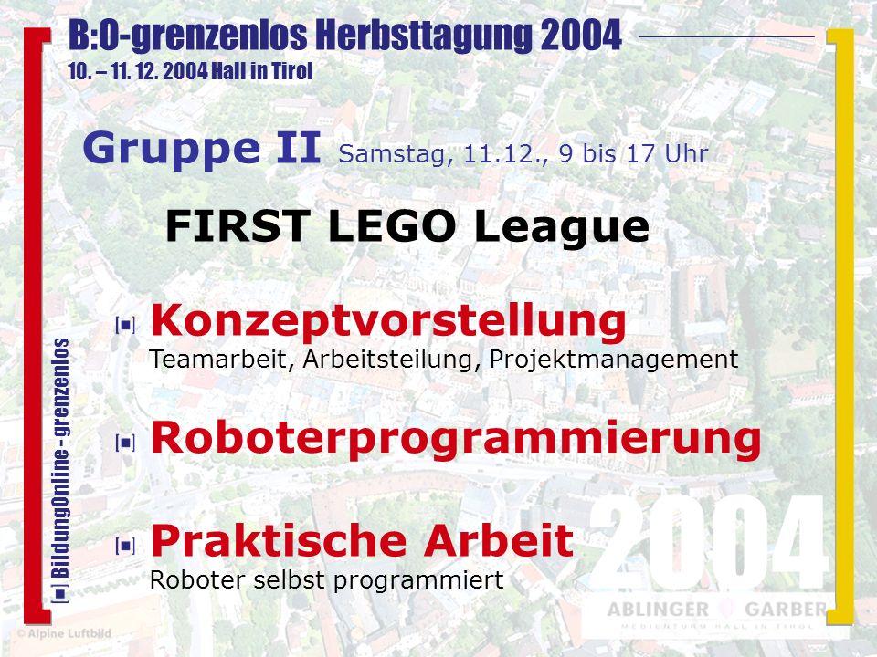 B:O-grenzenlos Herbsttagung 2004 10. – 11. 12. 2004 Hall in Tirol 2004 BildungOnline - grenzenlos Roboterprogrammierung Gruppe II Samstag, 11.12., 9 b