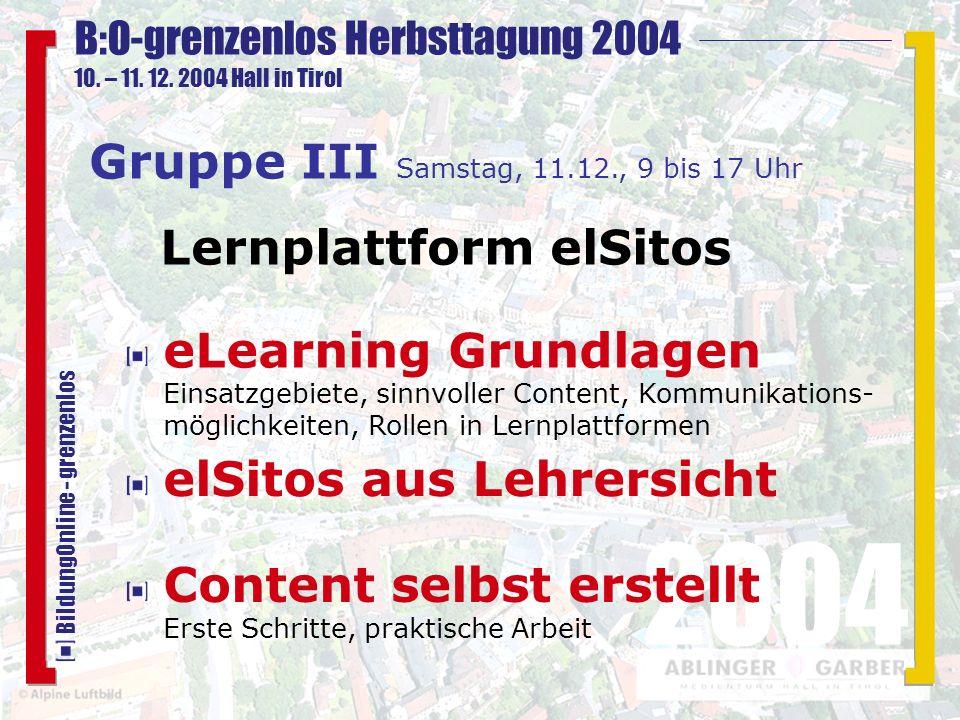 B:O-grenzenlos Herbsttagung 2004 10. – 11. 12. 2004 Hall in Tirol 2004 BildungOnline - grenzenlos elSitos aus Lehrersicht Gruppe III Samstag, 11.12.,