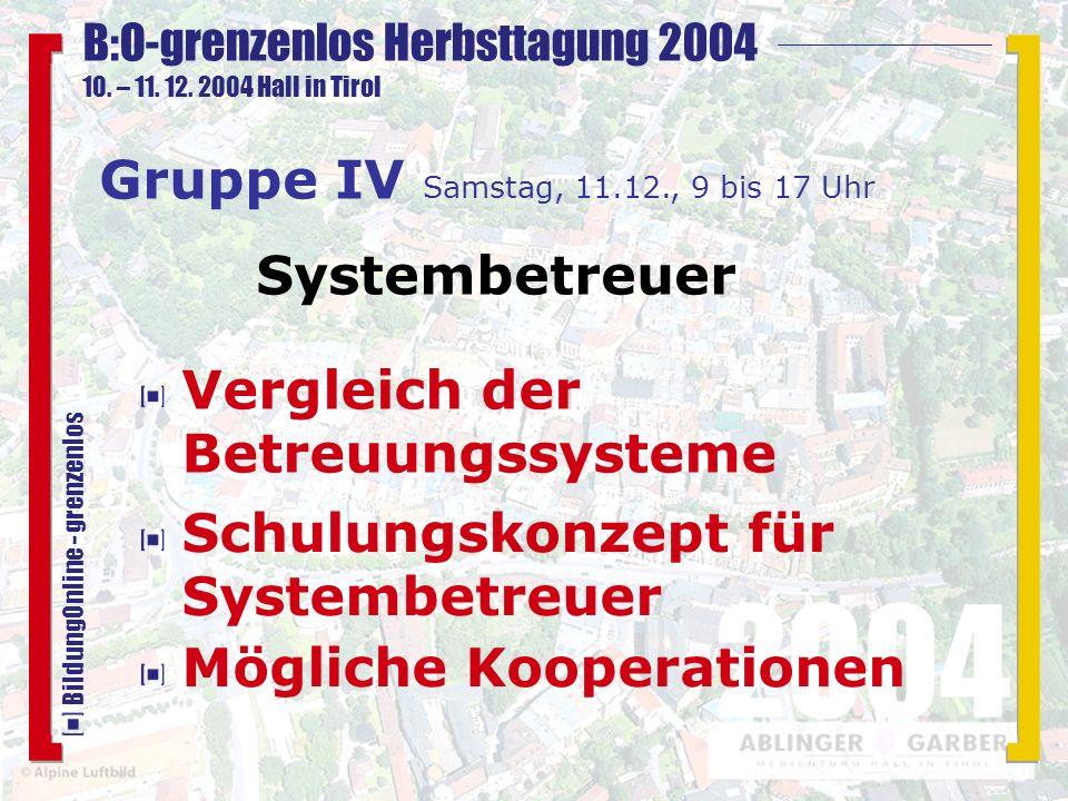 B:O-grenzenlos Herbsttagung 2004 10. – 11. 12. 2004 Hall in Tirol 2004 BildungOnline - grenzenlos Schulungskonzept für Systembetreuer Gruppe IV Samsta