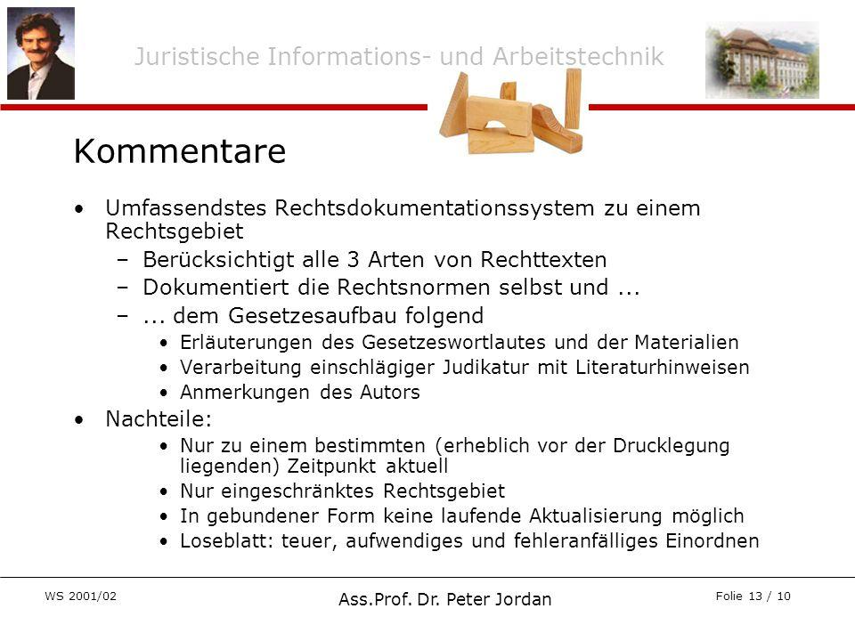 Juristische Informations- und Arbeitstechnik WS 2001/02 Ass.Prof. Dr. Peter Jordan Folie 13 / 10 Kommentare Umfassendstes Rechtsdokumentationssystem z