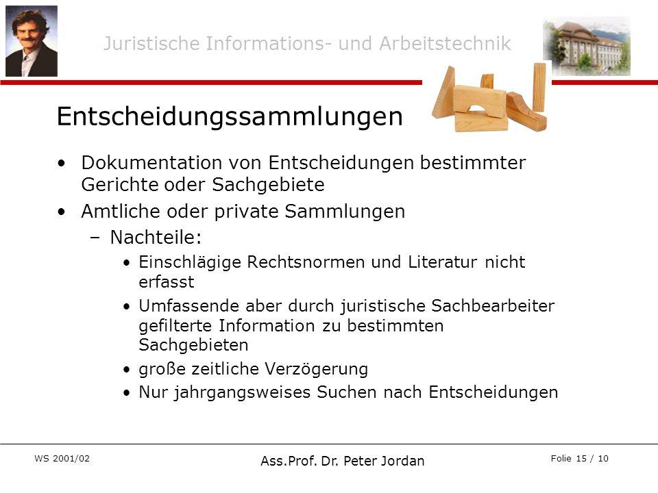 Juristische Informations- und Arbeitstechnik WS 2001/02 Ass.Prof. Dr. Peter Jordan Folie 15 / 10 Entscheidungssammlungen Dokumentation von Entscheidun