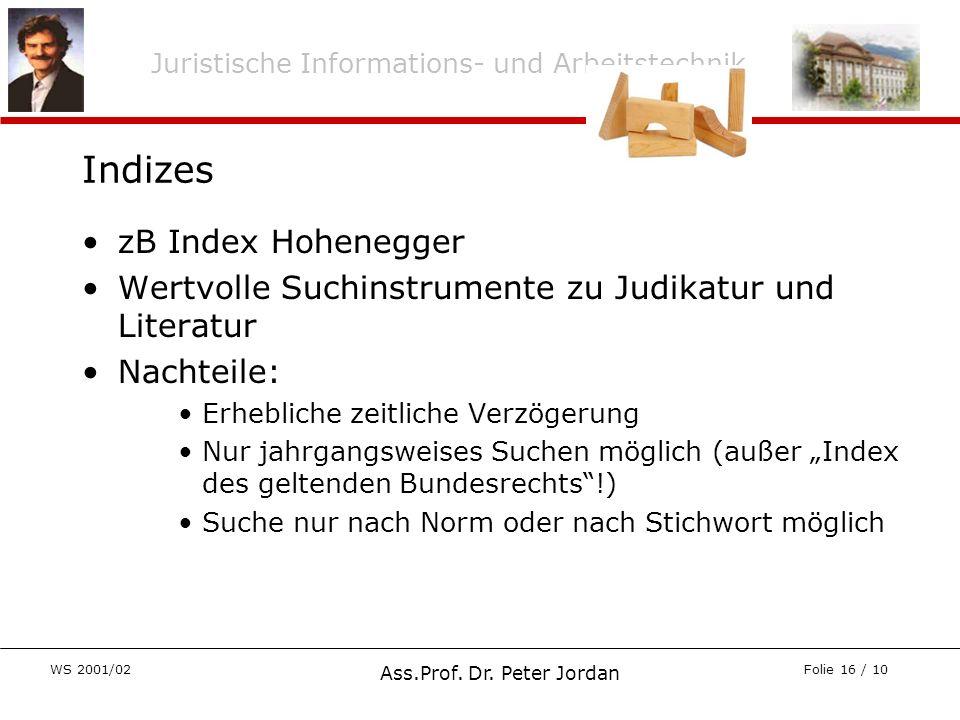 Juristische Informations- und Arbeitstechnik WS 2001/02 Ass.Prof. Dr. Peter Jordan Folie 16 / 10 Indizes zB Index Hohenegger Wertvolle Suchinstrumente