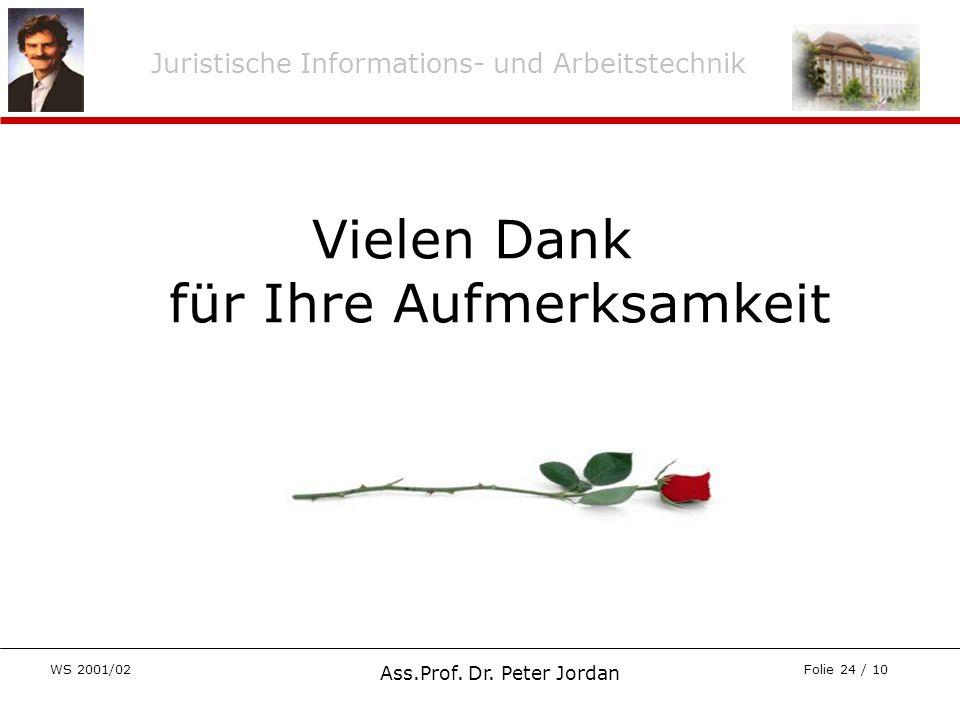 Juristische Informations- und Arbeitstechnik WS 2001/02 Ass.Prof. Dr. Peter Jordan Folie 24 / 10 Vielen Dank für Ihre Aufmerksamkeit