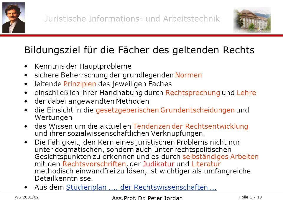 Juristische Informations- und Arbeitstechnik WS 2001/02 Ass.Prof. Dr. Peter Jordan Folie 3 / 10 Bildungsziel für die Fächer des geltenden Rechts Kennt
